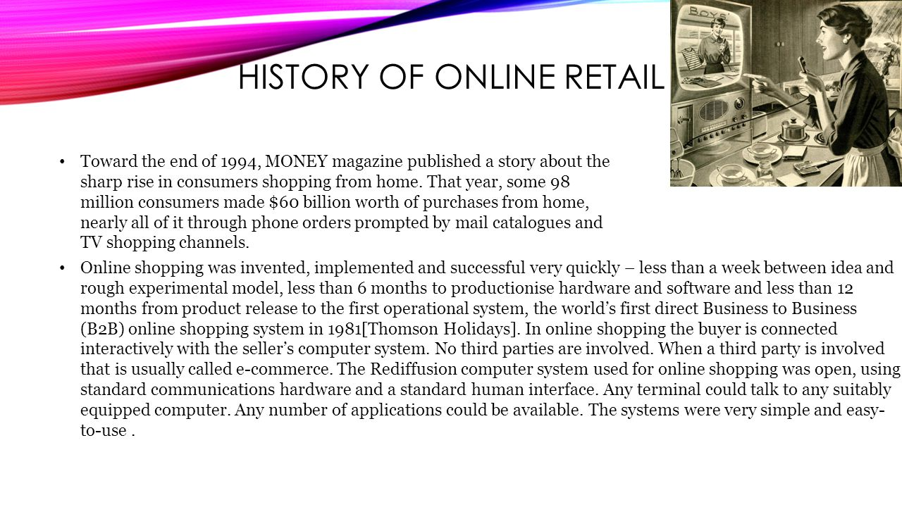 HISTORY OF ONLINE RETAIL Toward the end of 1994, MONEY magazine published a story about the sharp rise in consumers shopping from home.