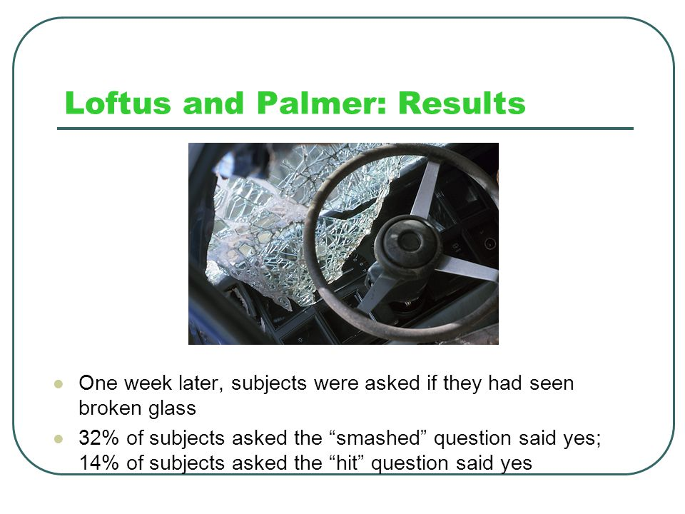 """Loftus and Palmer: Results People reported the fastest speeds if the researchers had used the word """"smashed"""" in the question From fastest to slowest r"""
