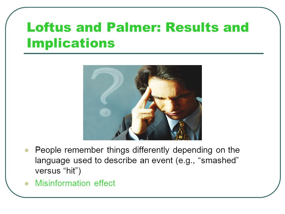 """Loftus and Palmer: Results One week later, subjects were asked if they had seen broken glass 32% of subjects asked the """"smashed"""" question said yes; 14"""