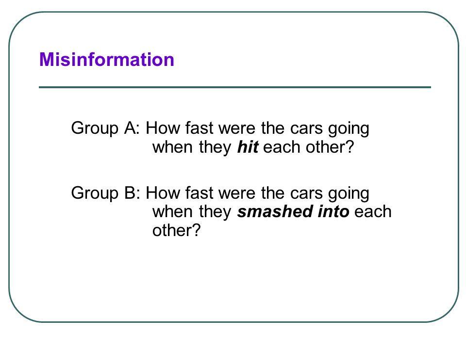 Eyewitnesses reconstruct their memories when questioned about the event. Misinformation and Imagination Effects Depiction of the actual accident.