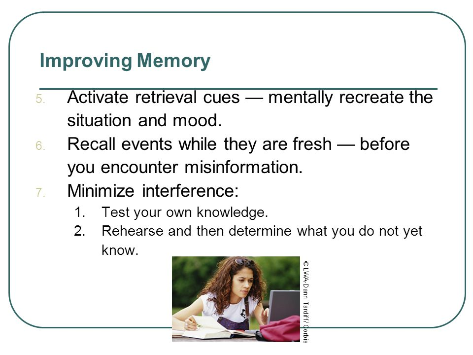 Improving Memory 1. Study repeatedly to boost long-term recall. 2. Spend more time rehearsing or actively thinking about the material. 3. Make materia