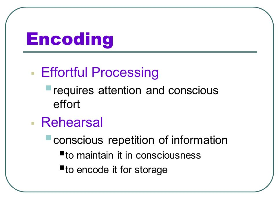 Automatic vs. Effortful Encoding Automatic processing Examples: What did you eat for lunch today? Was the last time you studied during the day or nigh