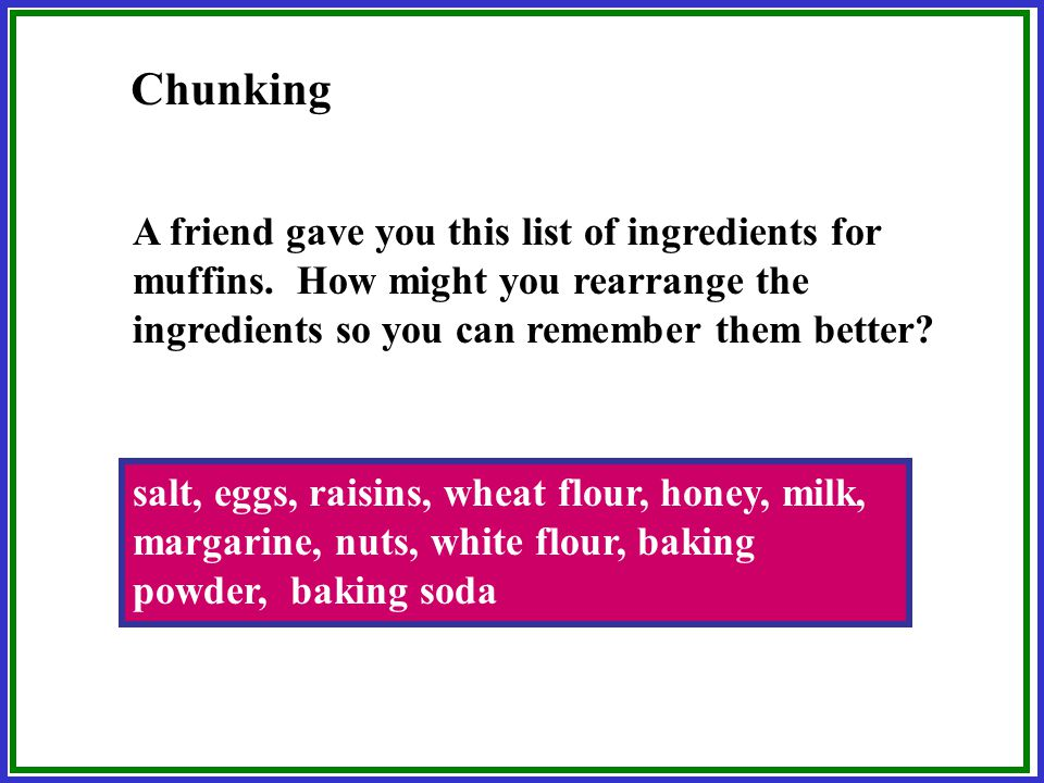 Chunking Organizing items into a familiar, manageable unit. Try to remember the numbers below. 1-7-7-6-1-4-9-2-1-8-1-2-1-9-4-1 If you are well versed