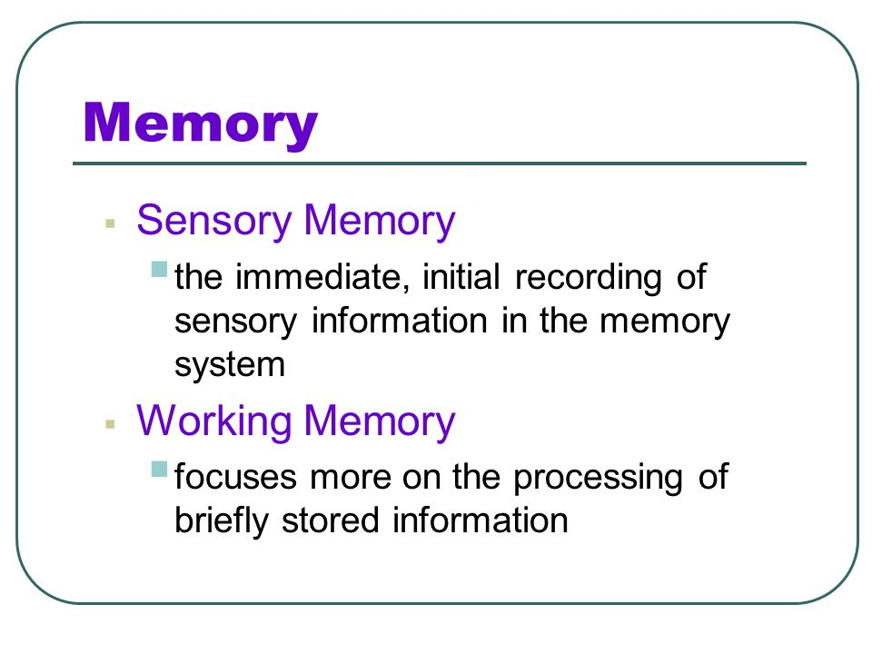 Memory  Encoding  the processing of information into the memory system i.e., extracting meaning  Storage  the retention of encoded information ove
