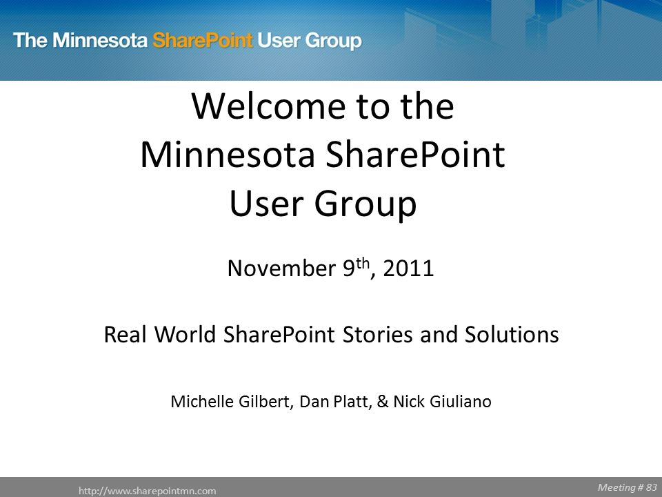 Meeting # 83 Welcome to the Minnesota SharePoint User Group http://www.sharepointmn.com November 9 th, 2011 Real World SharePoint Stories and Solutions Michelle Gilbert, Dan Platt, & Nick Giuliano