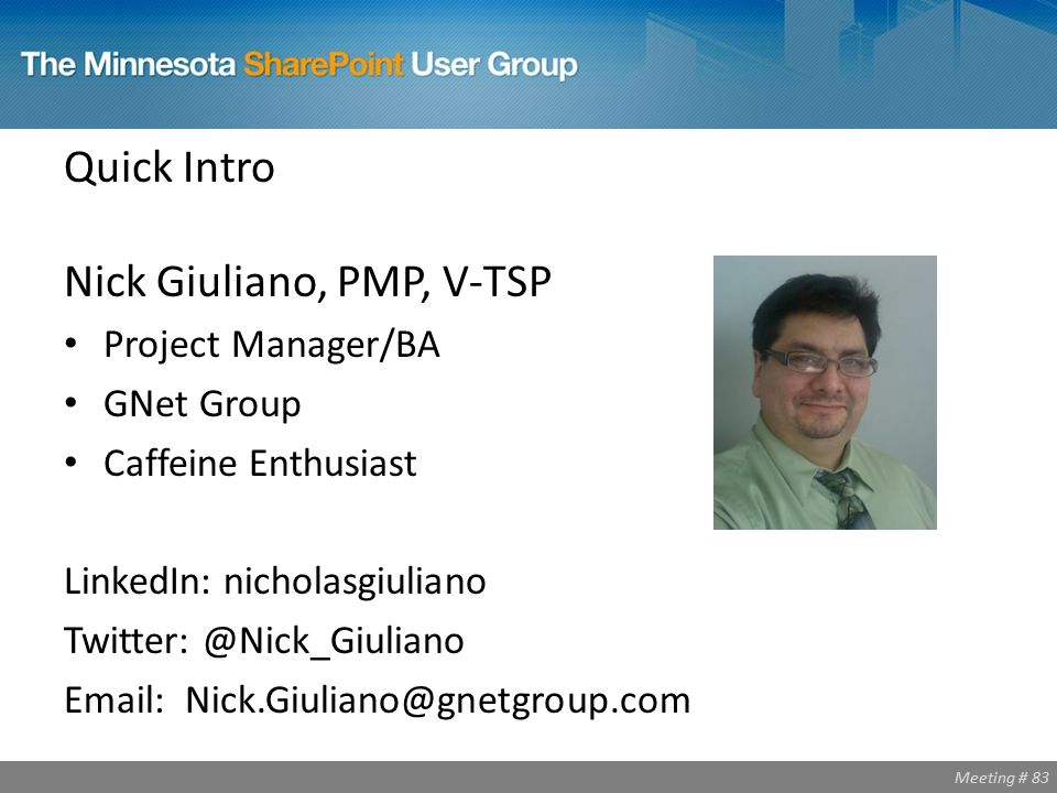 Meeting # 83 Quick Intro Nick Giuliano, PMP, V-TSP Project Manager/BA GNet Group Caffeine Enthusiast LinkedIn: nicholasgiuliano Twitter: @Nick_Giuliano Email: Nick.Giuliano@gnetgroup.com