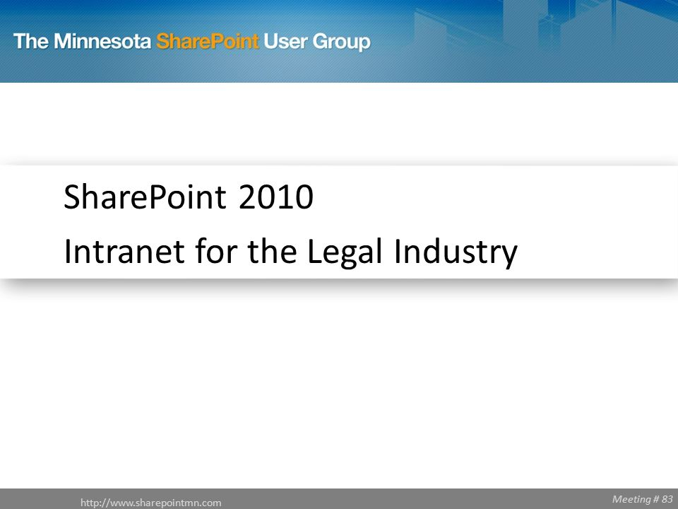 Meeting # 83 http://www.sharepointmn.com SharePoint 2010 Intranet for the Legal Industry