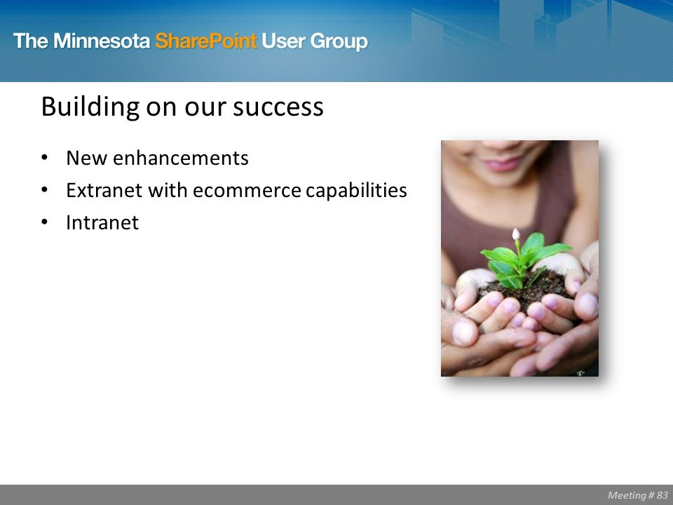 Meeting # 83 Building on our success New enhancements Extranet with ecommerce capabilities Intranet