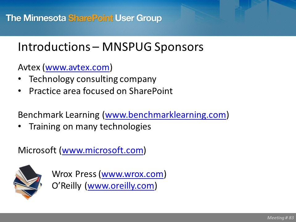 Meeting # 83 Introductions – MNSPUG Sponsors Avtex (www.avtex.com)www.avtex.com Technology consulting company Practice area focused on SharePoint Benchmark Learning (www.benchmarklearning.com)www.benchmarklearning.com Training on many technologies Microsoft (www.microsoft.com)www.microsoft.com Wrox Press (www.wrox.com)www.wrox.com O'Reilly (www.oreilly.com)www.oreilly.com