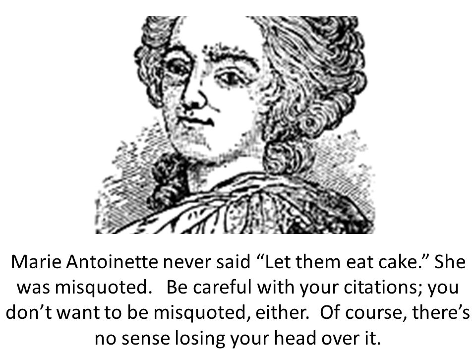 "Marie Antoinette never said ""Let them eat cake."" She was misquoted. Be careful with your citations; you don't want to be misquoted, either. Of course,"