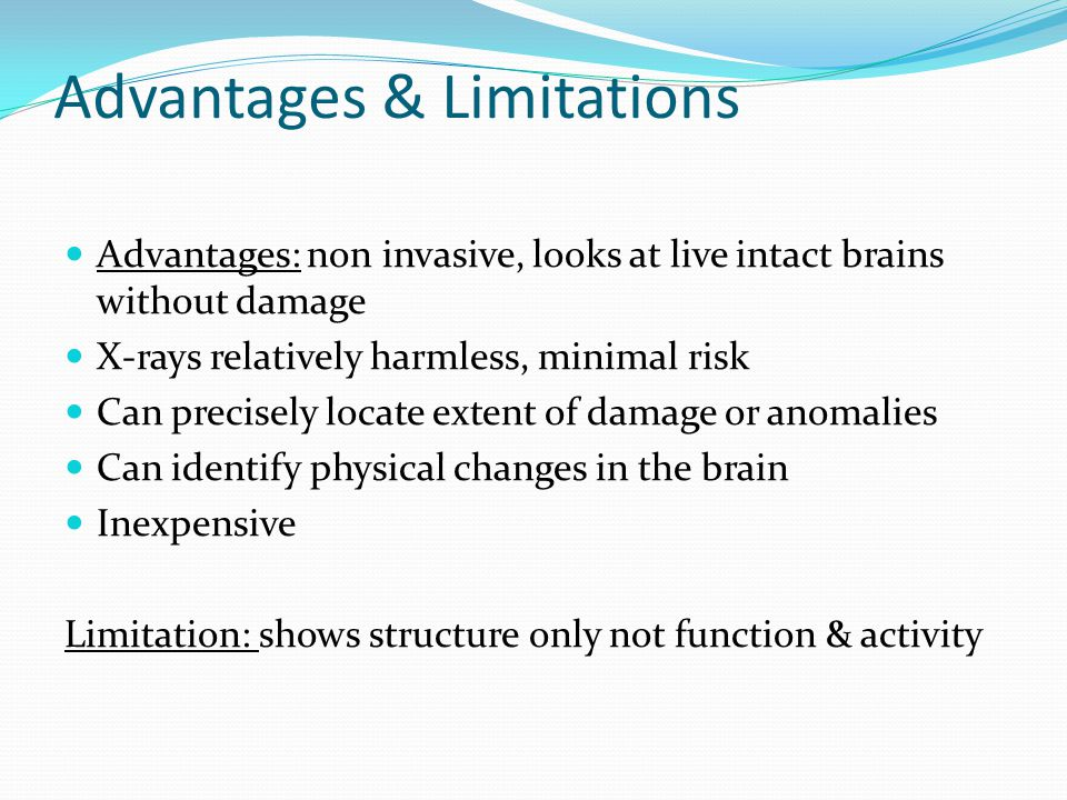 Advantages & Limitations Advantages: non invasive, looks at live intact brains without damage X-rays relatively harmless, minimal risk Can precisely locate extent of damage or anomalies Can identify physical changes in the brain Inexpensive Limitation: shows structure only not function & activity
