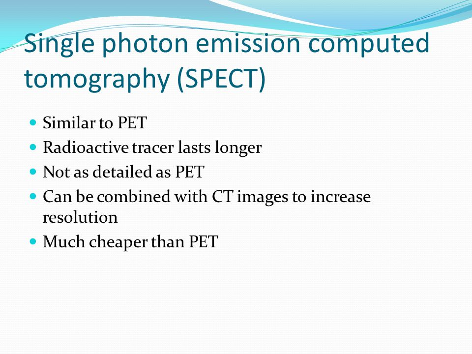 Single photon emission computed tomography (SPECT) Similar to PET Radioactive tracer lasts longer Not as detailed as PET Can be combined with CT images to increase resolution Much cheaper than PET