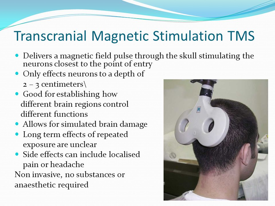 Transcranial Magnetic Stimulation TMS Delivers a magnetic field pulse through the skull stimulating the neurons closest to the point of entry Only effects neurons to a depth of 2 – 3 centimeters\ Good for establishing how different brain regions control different functions Allows for simulated brain damage Long term effects of repeated exposure are unclear Side effects can include localised pain or headache Non invasive, no substances or anaesthetic required