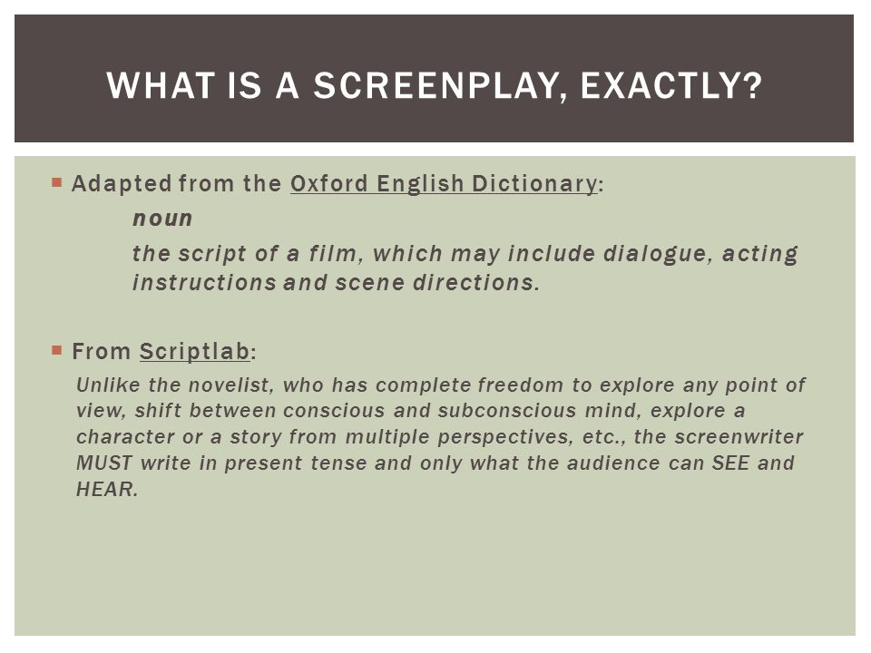  Adapted from the Oxford English Dictionary: noun the script of a film, which may include dialogue, acting instructions and scene directions.