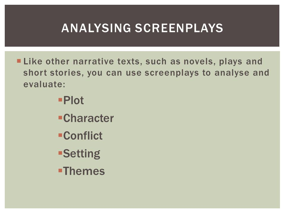  Like other narrative texts, such as novels, plays and short stories, you can use screenplays to analyse and evaluate:  Plot  Character  Conflict  Setting  Themes ANALYSING SCREENPLAYS