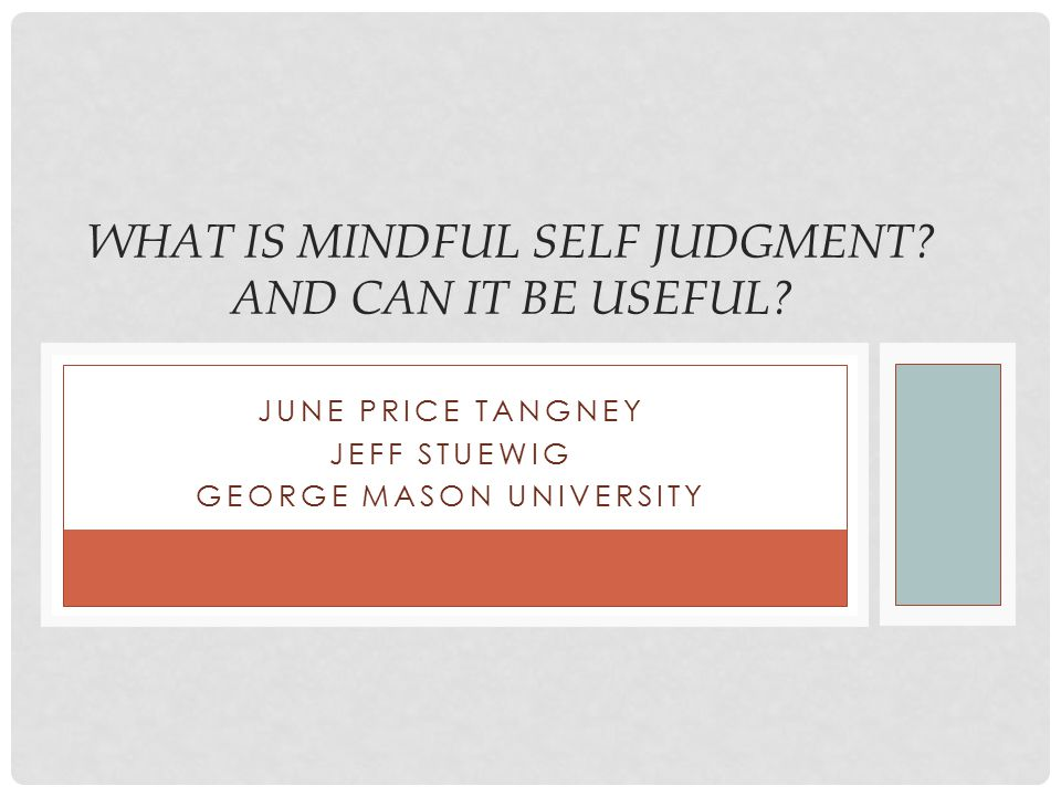 JUNE PRICE TANGNEY JEFF STUEWIG GEORGE MASON UNIVERSITY WHAT IS MINDFUL SELF JUDGMENT? AND CAN IT BE USEFUL?
