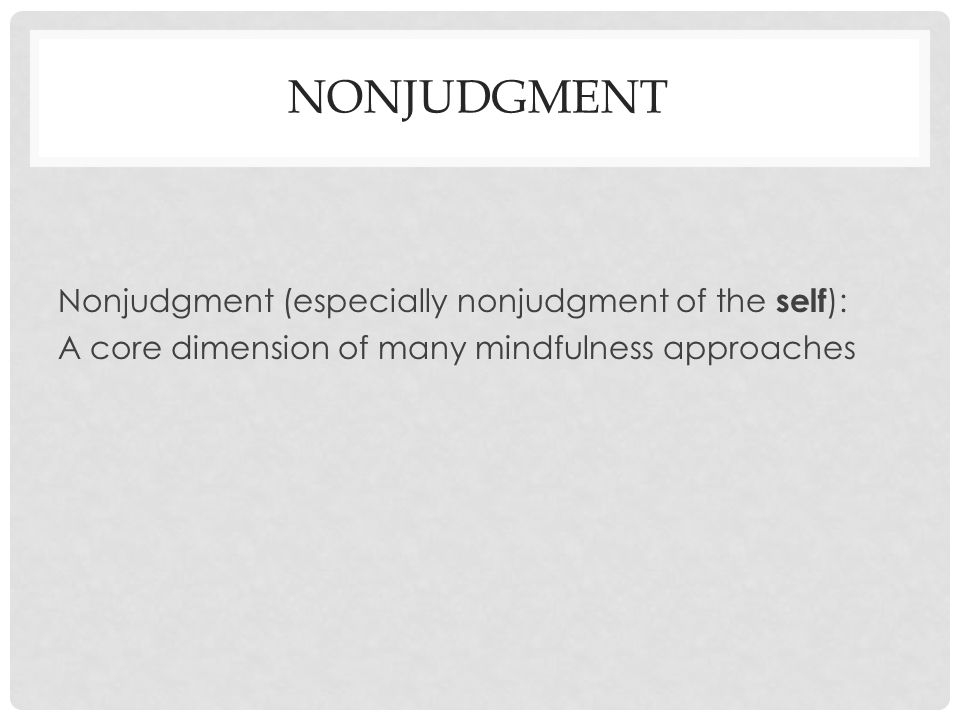 NONJUDGMENT Nonjudgment (especially nonjudgment of the self ): A core dimension of many mindfulness approaches