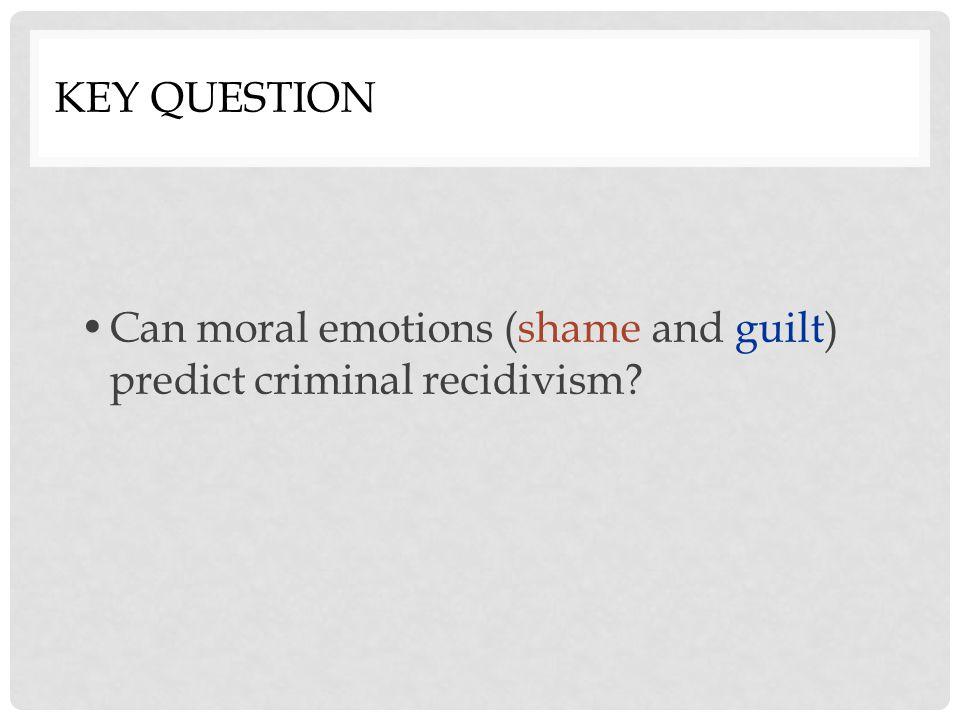KEY QUESTION Can moral emotions (shame and guilt) predict criminal recidivism?
