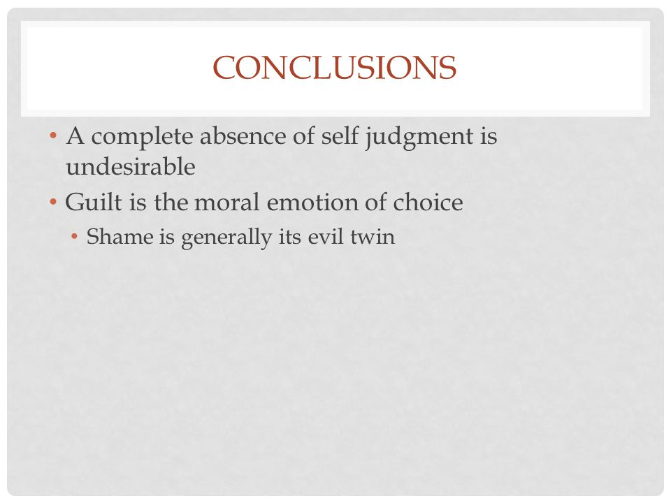 CONCLUSIONS A complete absence of self judgment is undesirable Guilt is the moral emotion of choice Shame is generally its evil twin But there may be circumstances when shame is useful