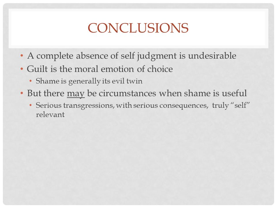 CONCLUSIONS A complete absence of self judgment is undesirable Guilt is the moral emotion of choice Shame is generally its evil twin But there may be