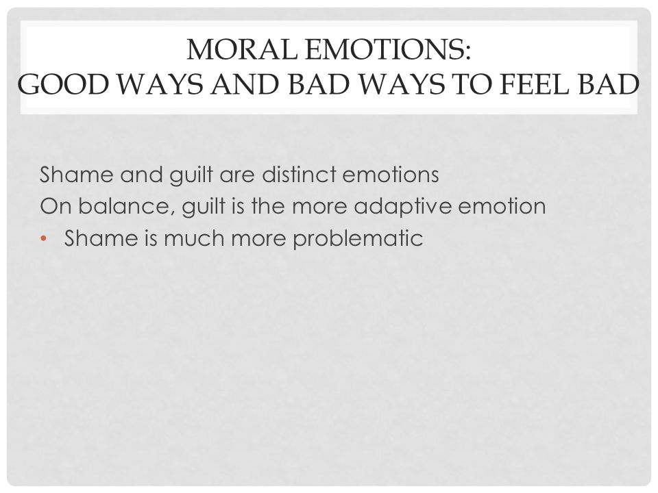 MORAL EMOTIONS: GOOD WAYS AND BAD WAYS TO FEEL BAD Shame and guilt are distinct emotions On balance, guilt is the more adaptive emotion Shame is much