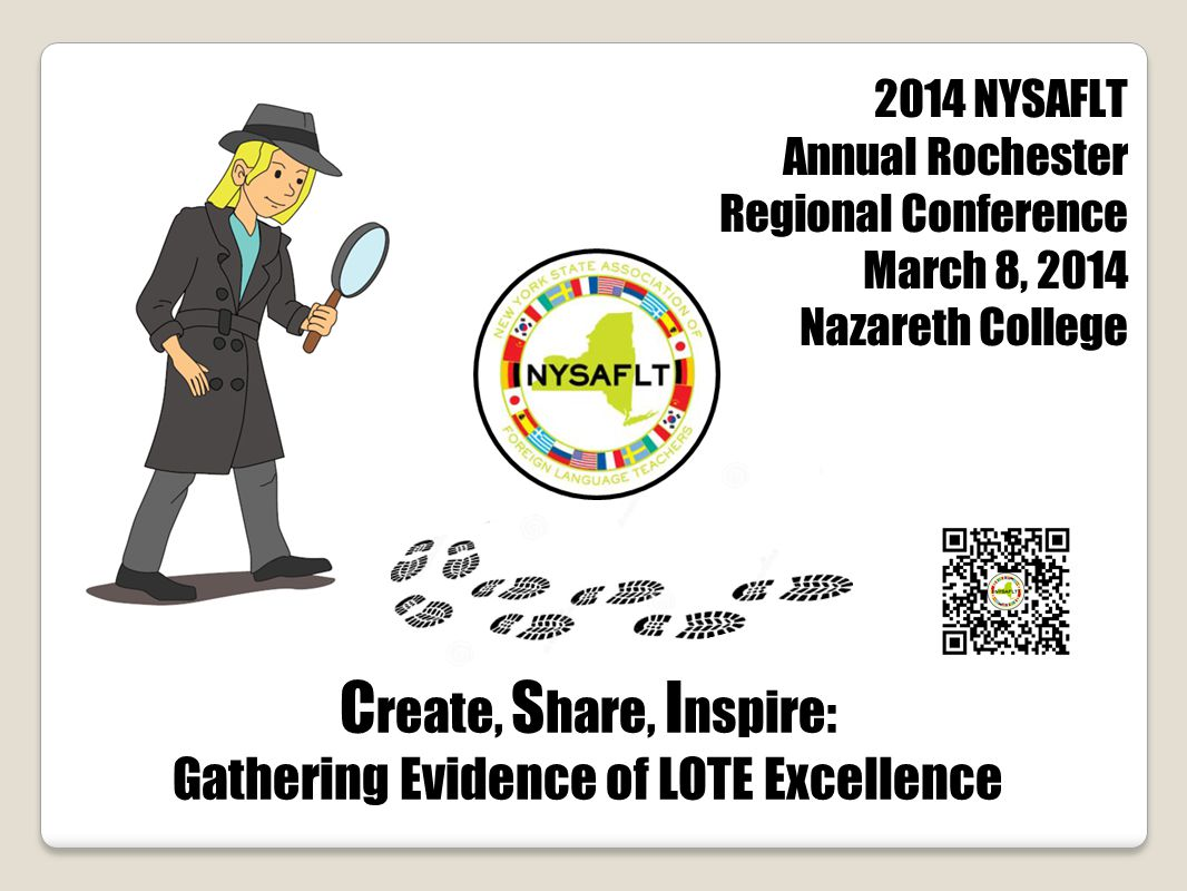 C reate, S hare, I nspire: Gathering Evidence of LOTE Excellence 2014 NYSAFLT Annual Rochester Regional Conference March 8, 2014 Nazareth College