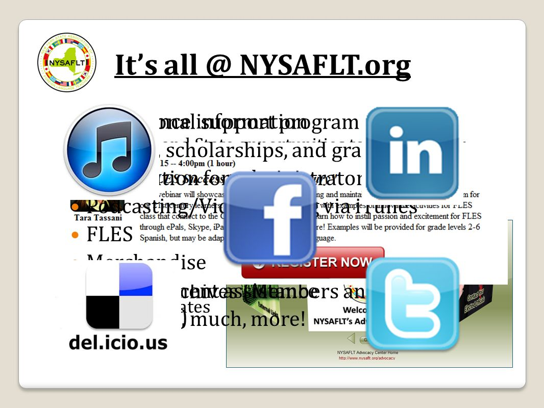 It's all @ NYSAFLT.org Advocacy ◦ Federal and State opportunities to advocate for LOTE ◦ Position statements ◦ Materials ◦ How-to guides ◦ Video updat