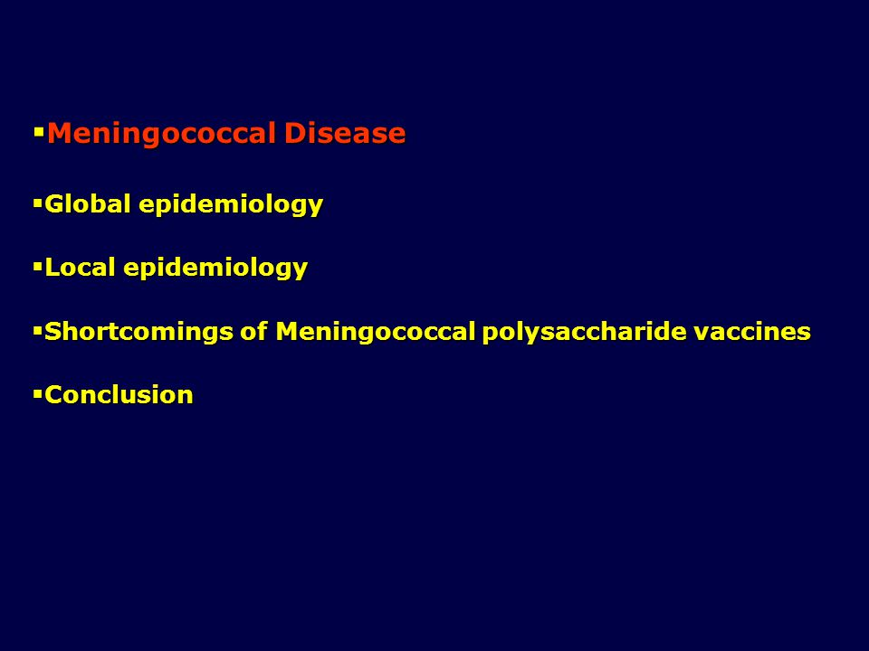  Meningococcal Disease  Global epidemiology  Local epidemiology  Shortcomings of Meningococcal polysaccharide vaccines  Conclusion