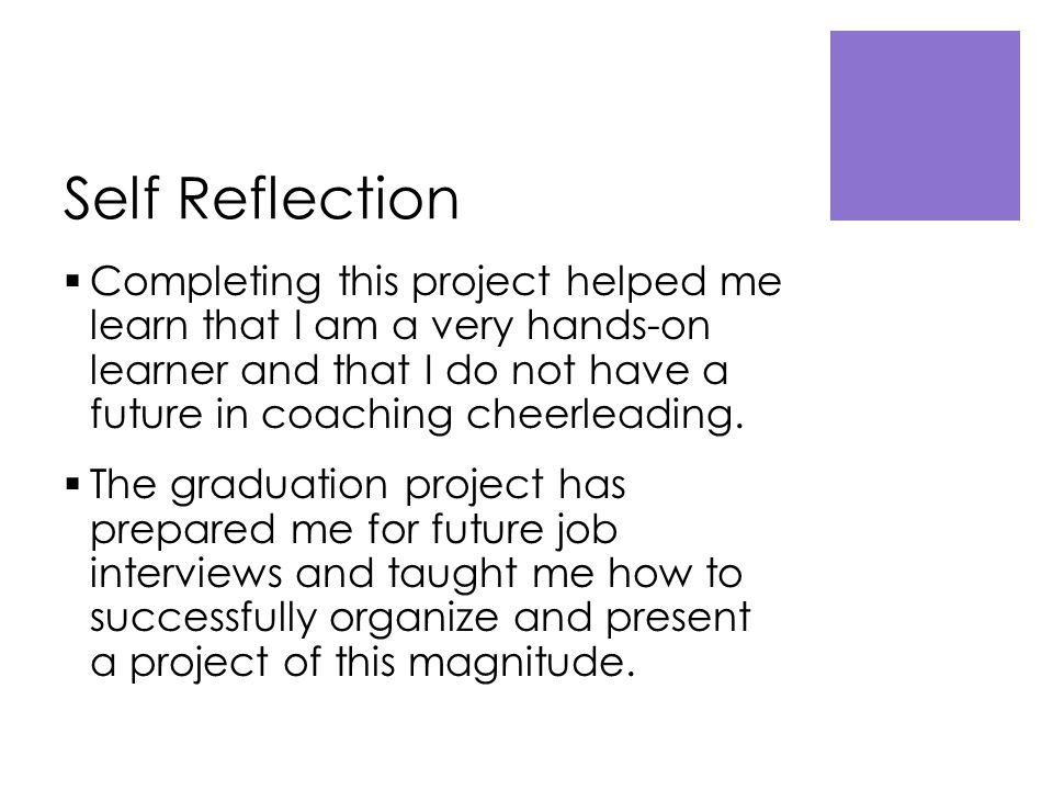 Self Reflection  Completing this project helped me learn that I am a very hands-on learner and that I do not have a future in coaching cheerleading.