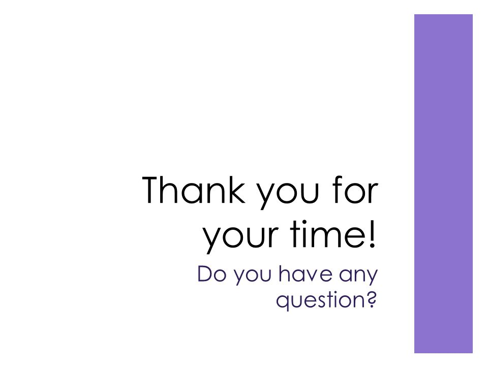 Thank you for your time! Do you have any question