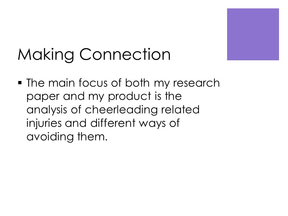 Making Connection  The main focus of both my research paper and my product is the analysis of cheerleading related injuries and different ways of avoiding them.