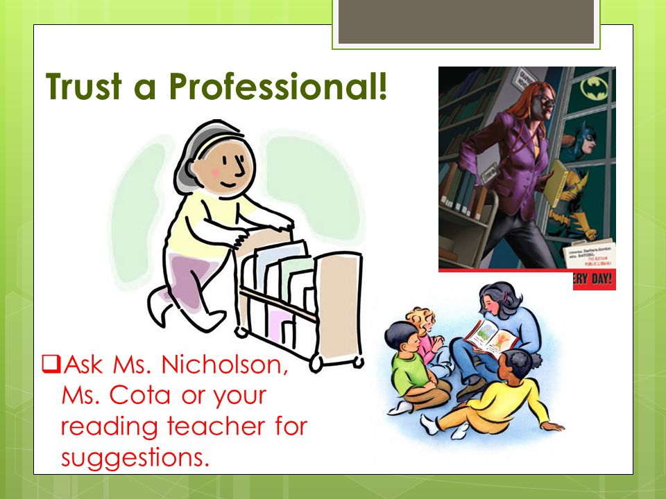 Trust a Professional!  Ask Ms. Nicholson, Ms. Cota or your reading teacher for suggestions.