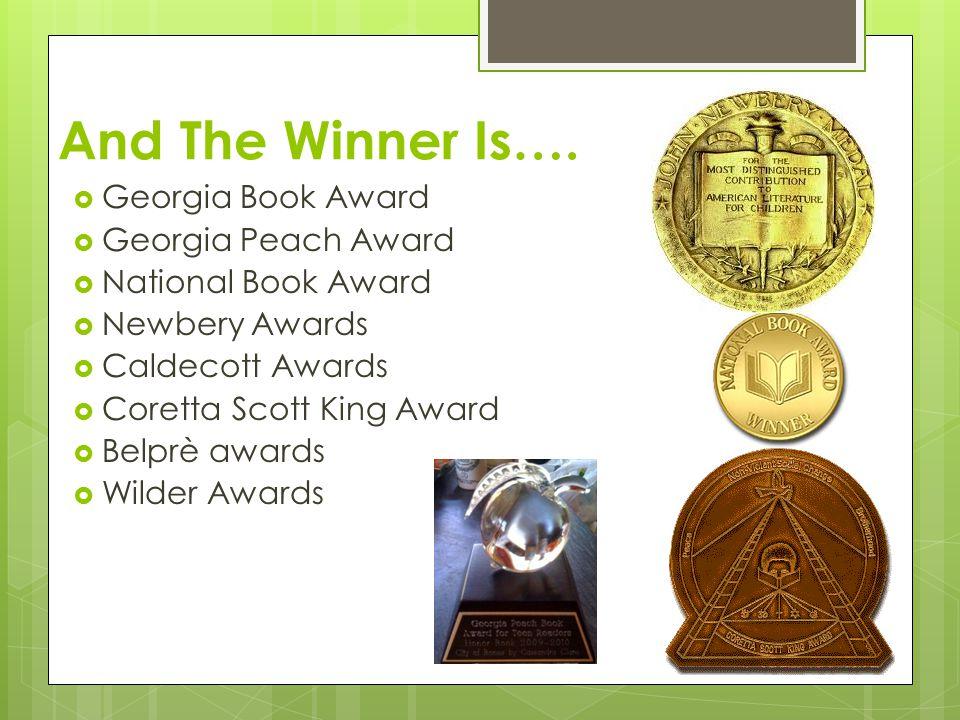 And The Winner Is….  Georgia Book Award  Georgia Peach Award  National Book Award  Newbery Awards  Caldecott Awards  Coretta Scott King Award 