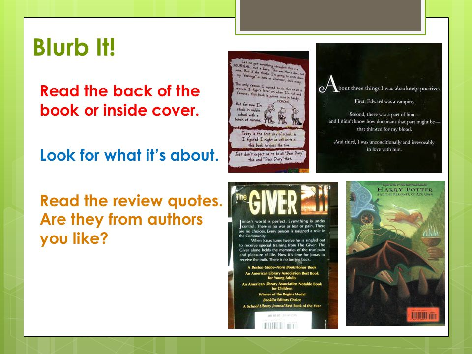Blurb It! Read the back of the book or inside cover. Look for what it's about. Read the review quotes. Are they from authors you like?