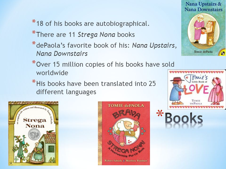 * 18 of his books are autobiographical. * There are 11 Strega Nona books * dePaola's favorite book of his: Nana Upstairs, Nana Downstairs * Over 15 mi