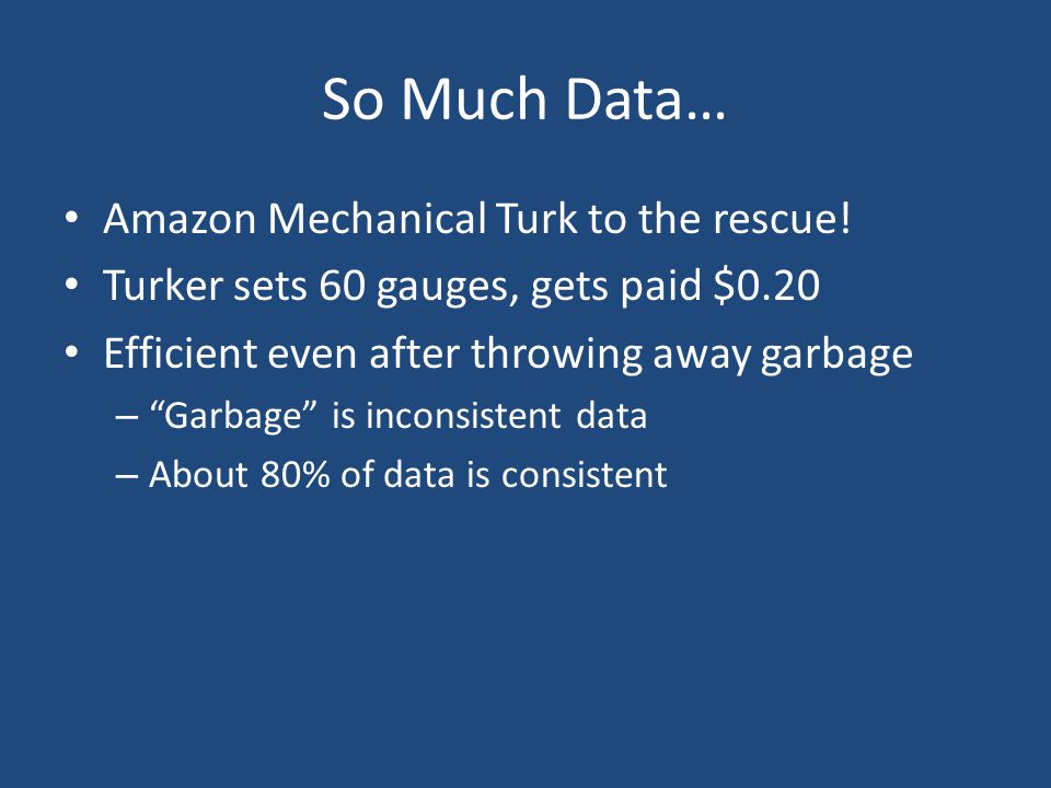 "So Much Data… Amazon Mechanical Turk to the rescue! Turker sets 60 gauges, gets paid $0.20 Efficient even after throwing away garbage – ""Garbage"" is i"