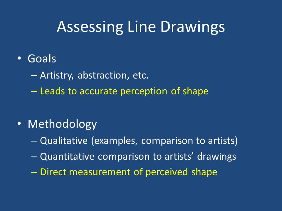 Assessing Line Drawings Goals – Artistry, abstraction, etc. – Leads to accurate perception of shape Methodology – Qualitative (examples, comparison to