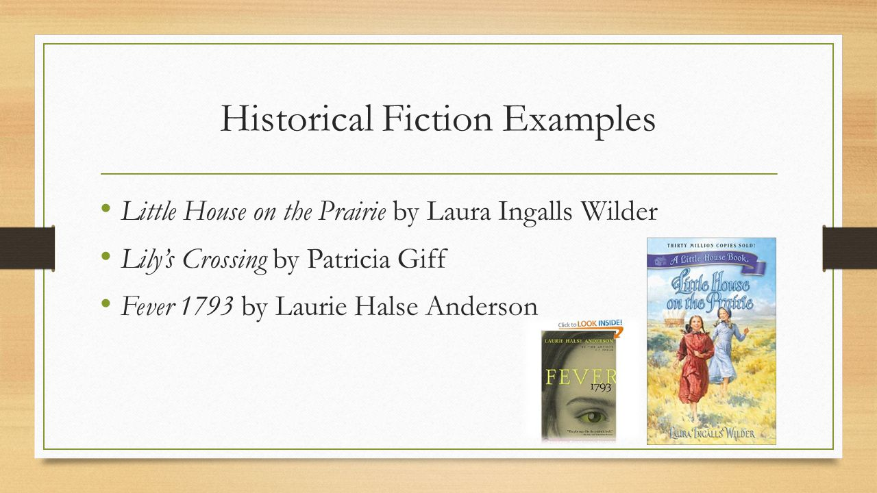 Historical Fiction Examples Little House on the Prairie by Laura Ingalls Wilder Lily's Crossing by Patricia Giff Fever 1793 by Laurie Halse Anderson