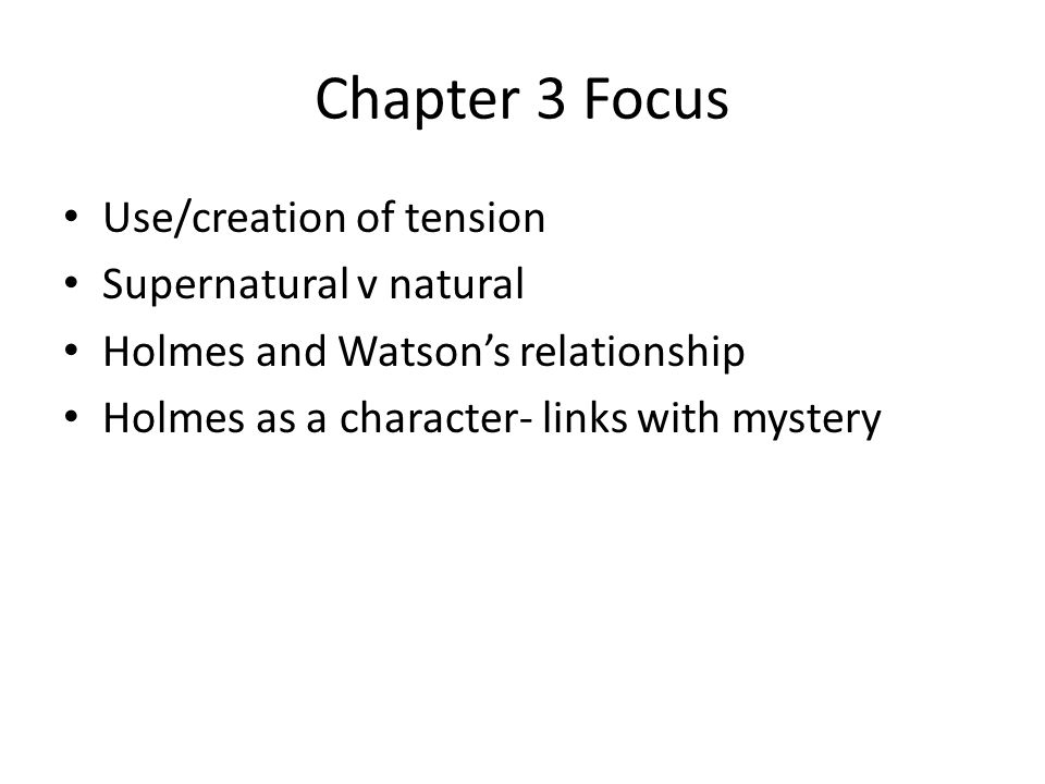 Chapter 3 Focus Use/creation of tension Supernatural v natural Holmes and Watson's relationship Holmes as a character- links with mystery