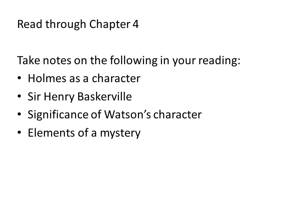 Read through Chapter 4 Take notes on the following in your reading: Holmes as a character Sir Henry Baskerville Significance of Watson's character Ele