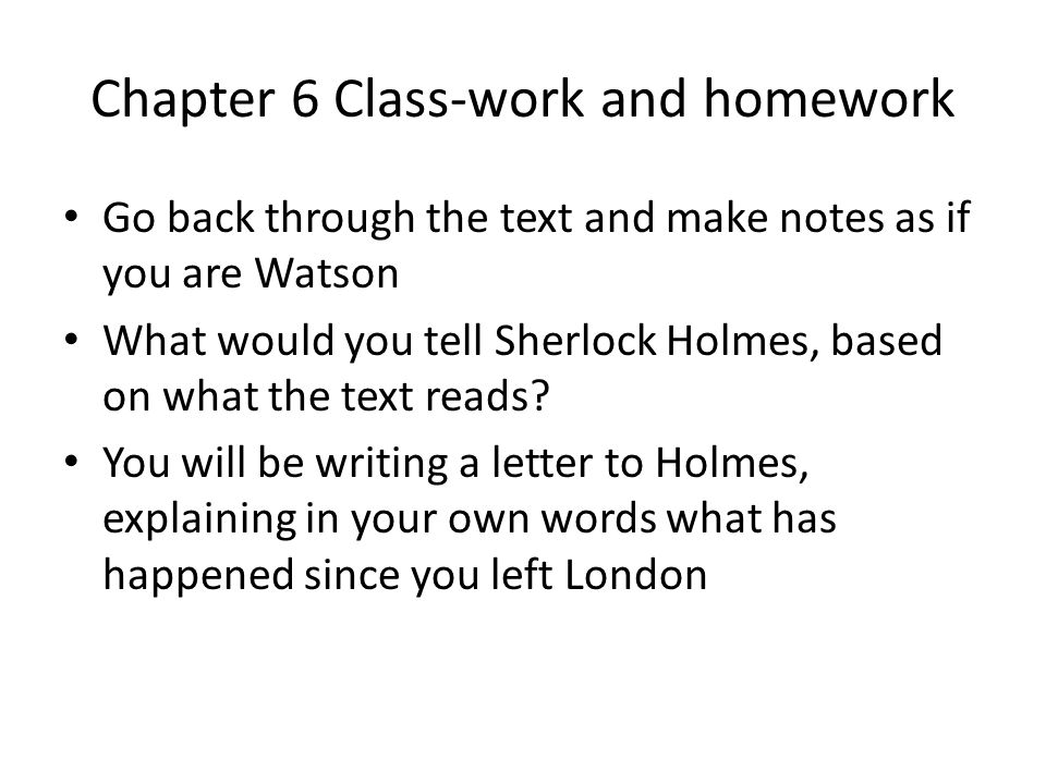 Chapter 6 Class-work and homework Go back through the text and make notes as if you are Watson What would you tell Sherlock Holmes, based on what the