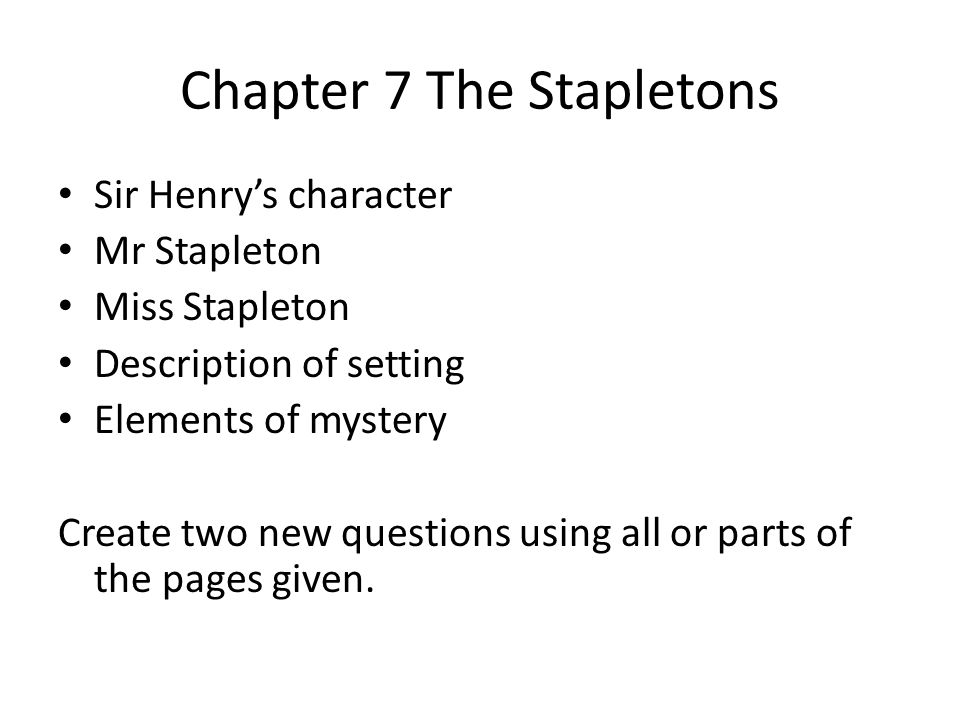 Chapter 7 The Stapletons Sir Henry's character Mr Stapleton Miss Stapleton Description of setting Elements of mystery Create two new questions using a