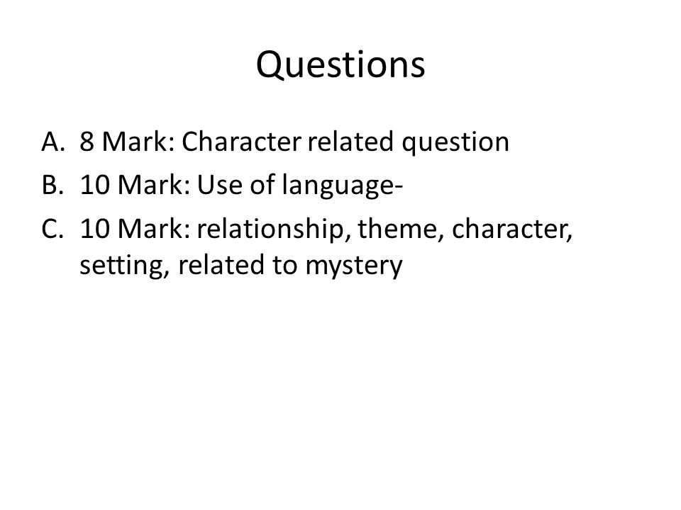 Questions A.8 Mark: Character related question B.10 Mark: Use of language- C.10 Mark: relationship, theme, character, setting, related to mystery