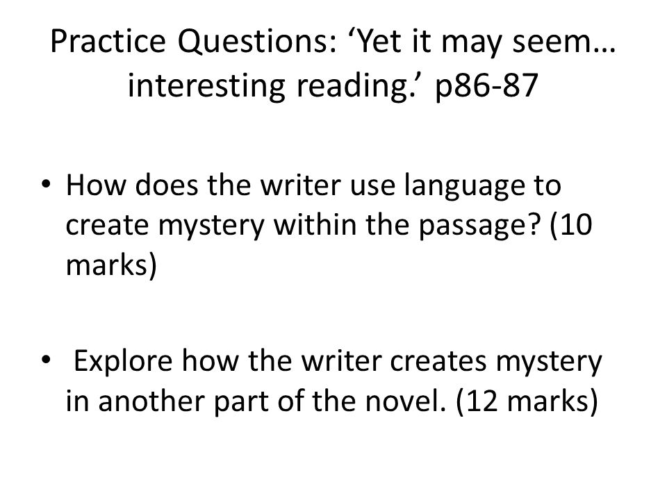Practice Questions: 'Yet it may seem… interesting reading.' p86-87 How does the writer use language to create mystery within the passage? (10 marks) E