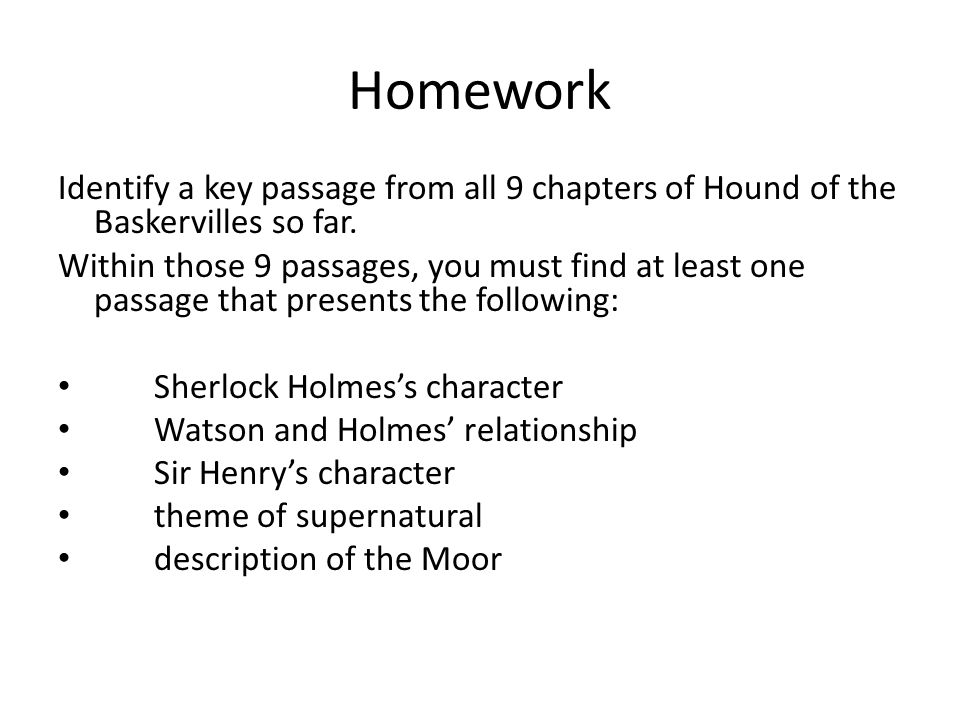 Homework Identify a key passage from all 9 chapters of Hound of the Baskervilles so far. Within those 9 passages, you must find at least one passage t