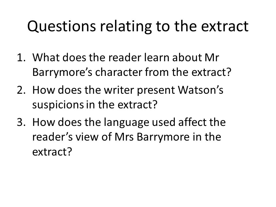 Questions relating to the extract 1.What does the reader learn about Mr Barrymore's character from the extract? 2.How does the writer present Watson's