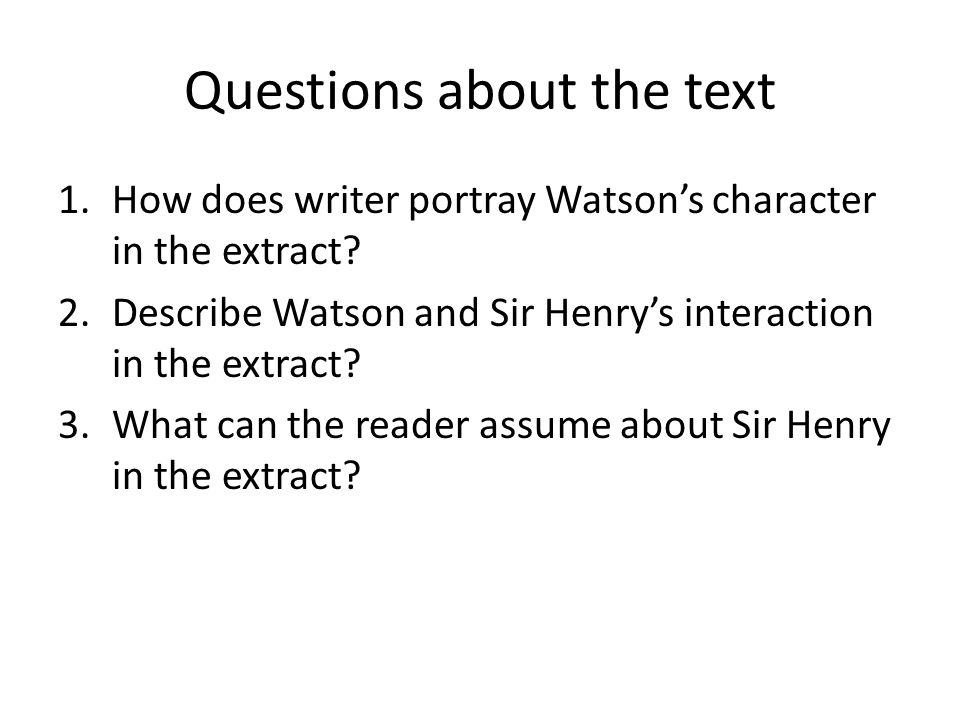 Questions about the text 1.How does writer portray Watson's character in the extract? 2.Describe Watson and Sir Henry's interaction in the extract? 3.