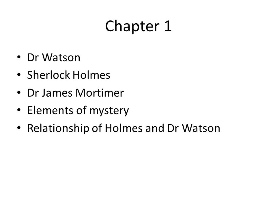 Chapter 1 Dr Watson Sherlock Holmes Dr James Mortimer Elements of mystery Relationship of Holmes and Dr Watson