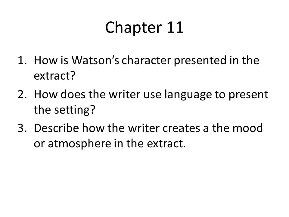 Chapter 11 1.How is Watson's character presented in the extract? 2.How does the writer use language to present the setting? 3.Describe how the writer