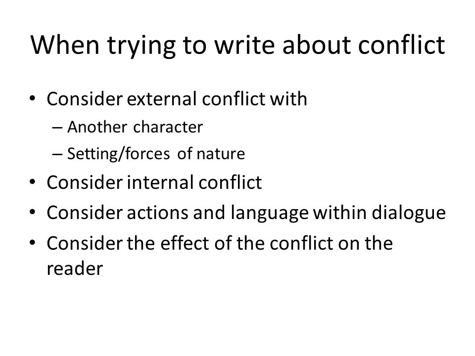 When trying to write about conflict Consider external conflict with – Another character – Setting/forces of nature Consider internal conflict Consider
